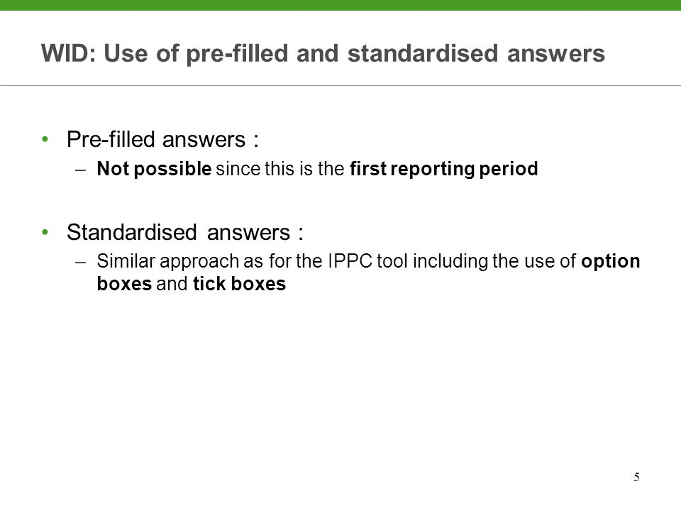 5 WID: Use of pre-filled and standardised answers Pre-filled answers : –Not possible since this is the first reporting period Standardised answers : –Similar approach as for the IPPC tool including the use of option boxes and tick boxes