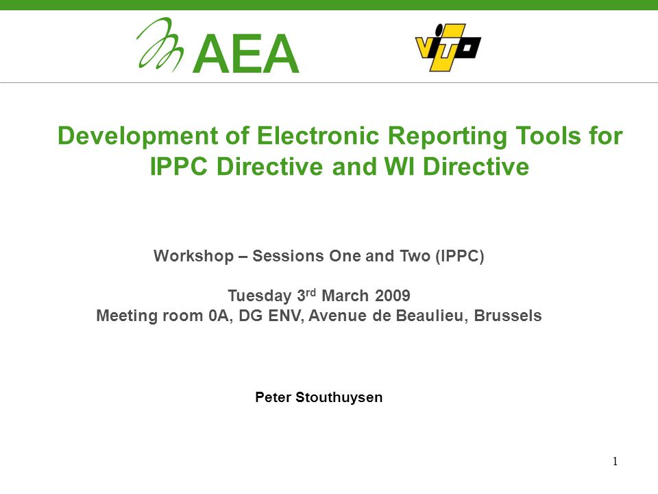 1 Development of Electronic Reporting Tools for IPPC Directive and WI Directive Workshop – Sessions One and Two (IPPC) Tuesday 3 rd March 2009 Meeting room 0A, DG ENV, Avenue de Beaulieu, Brussels Peter Stouthuysen