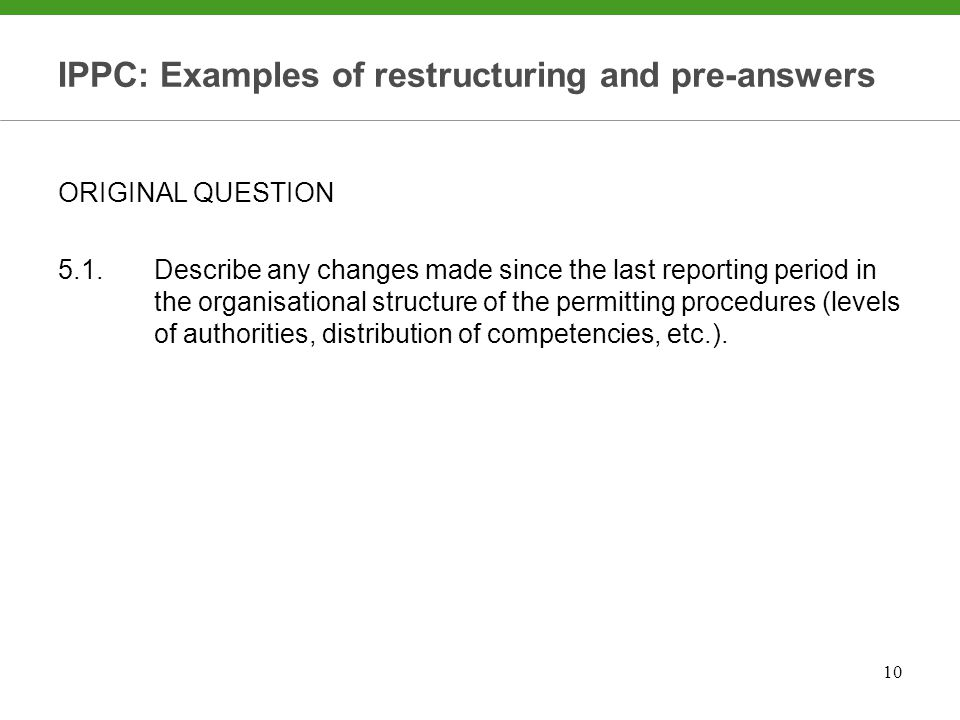 10 IPPC: Examples of restructuring and pre-answers ORIGINAL QUESTION 5.1.Describe any changes made since the last reporting period in the organisational structure of the permitting procedures (levels of authorities, distribution of competencies, etc.).