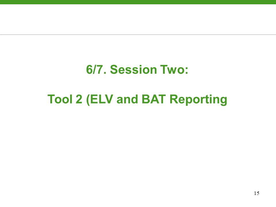15 6/7. Session Two: Tool 2 (ELV and BAT Reporting