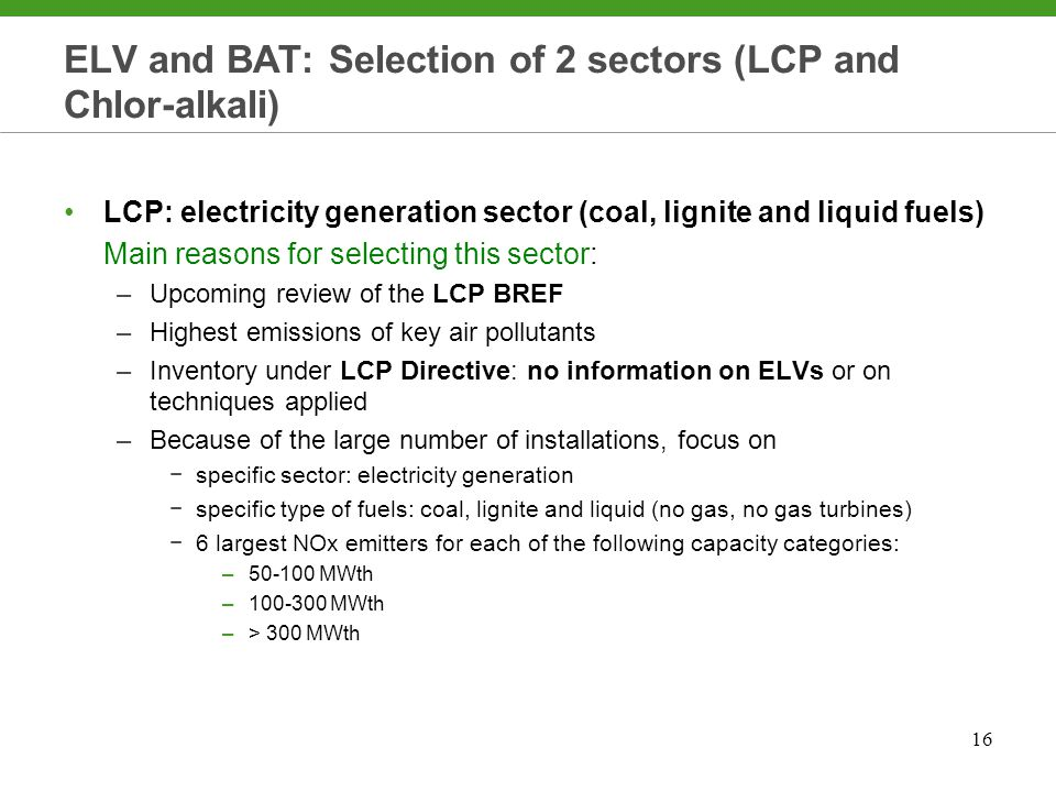 16 ELV and BAT: Selection of 2 sectors (LCP and Chlor-alkali) LCP: electricity generation sector (coal, lignite and liquid fuels) Main reasons for selecting this sector: –Upcoming review of the LCP BREF –Highest emissions of key air pollutants –Inventory under LCP Directive: no information on ELVs or on techniques applied –Because of the large number of installations, focus on −specific sector: electricity generation −specific type of fuels: coal, lignite and liquid (no gas, no gas turbines) −6 largest NOx emitters for each of the following capacity categories: –50-100 MWth –100-300 MWth –> 300 MWth