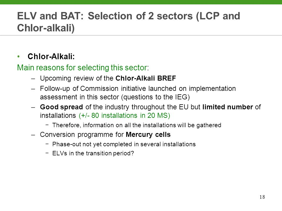 18 ELV and BAT: Selection of 2 sectors (LCP and Chlor-alkali) Chlor-Alkali: Main reasons for selecting this sector: –Upcoming review of the Chlor-Alkali BREF –Follow-up of Commission initiative launched on implementation assessment in this sector (questions to the IEG) –Good spread of the industry throughout the EU but limited number of installations (+/- 80 installations in 20 MS) −Therefore, information on all the installations will be gathered –Conversion programme for Mercury cells −Phase-out not yet completed in several installations −ELVs in the transition period
