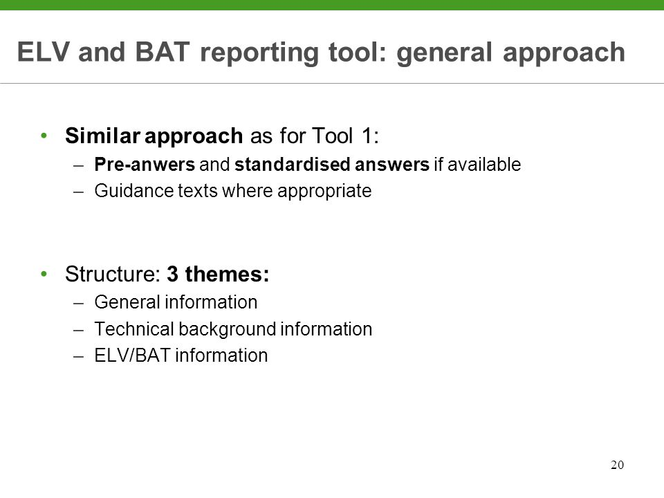 20 ELV and BAT reporting tool: general approach Similar approach as for Tool 1: –Pre-anwers and standardised answers if available –Guidance texts where appropriate Structure: 3 themes: –General information –Technical background information –ELV/BAT information