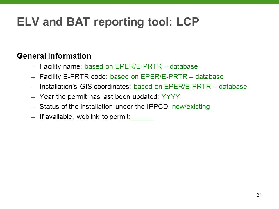 21 ELV and BAT reporting tool: LCP General information –Facility name: based on EPER/E-PRTR – database –Facility E-PRTR code: based on EPER/E-PRTR – database –Installation's GIS coordinates: based on EPER/E-PRTR – database –Year the permit has last been updated: YYYY –Status of the installation under the IPPCD: new/existing –If available, weblink to permit:______
