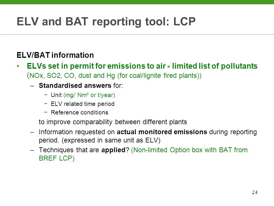 24 ELV and BAT reporting tool: LCP ELV/BAT information ELVs set in permit for emissions to air - limited list of pollutants ( NOx, SO2, CO, dust and Hg (for coal/lignite fired plants)) –Standardised answers for: −Unit (mg/ Nm³ or t/year) −ELV related time period −Reference conditions to improve comparability between different plants –Information requested on actual monitored emissions during reporting period.