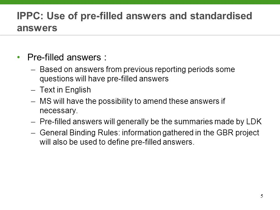 5 IPPC: Use of pre-filled answers and standardised answers Pre-filled answers : –Based on answers from previous reporting periods some questions will have pre-filled answers –Text in English –MS will have the possibility to amend these answers if necessary.