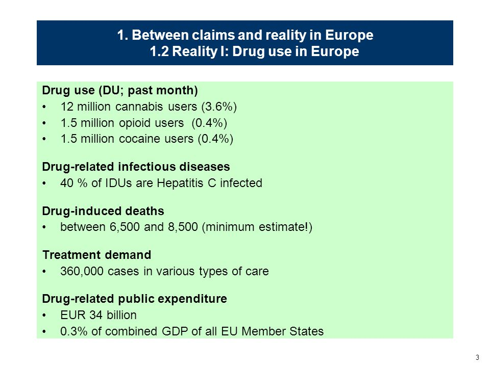 3 1. Between claims and reality in Europe 1.2 Reality I: Drug use in Europe Drug use (DU; past month) 12 million cannabis users (3.6%) 1.5 million opi