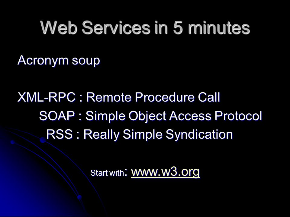 Web Services in 5 minutes Acronym soup XML-RPC : Remote Procedure Call SOAP : Simple Object Access Protocol SOAP : Simple Object Access Protocol RSS : Really Simple Syndication RSS : Really Simple Syndication Start with : www.w3.org www.w3.org