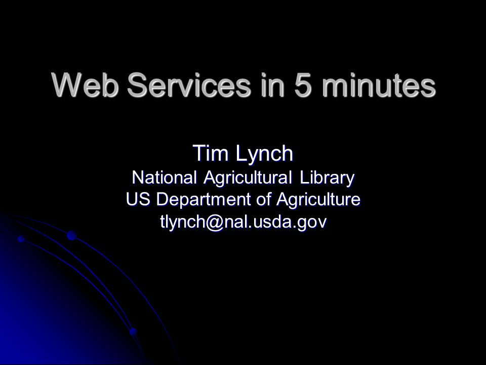 Web Services in 5 minutes Tim Lynch National Agricultural Library US Department of Agriculture tlynch@nal.usda.gov