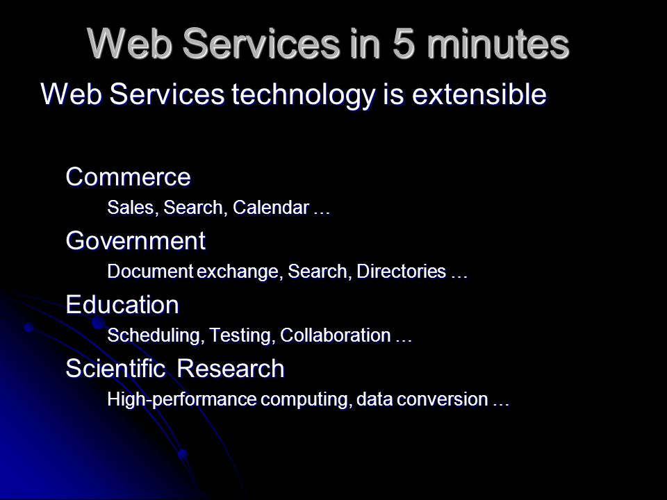 Web Services in 5 minutes Web Services technology is extensible Commerce Sales, Search, Calendar … Government Document exchange, Search, Directories … Education Scheduling, Testing, Collaboration … Scientific Research High-performance computing, data conversion …