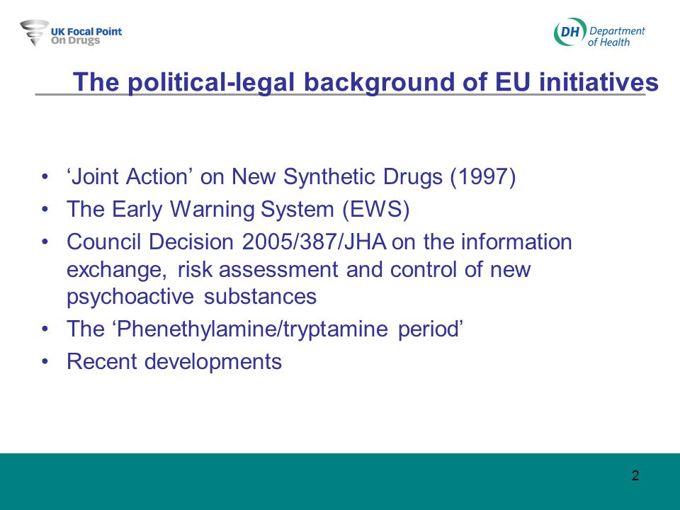 2 The political-legal background of EU initiatives 'Joint Action' on New Synthetic Drugs (1997) The Early Warning System (EWS) Council Decision 2005/387/JHA on the information exchange, risk assessment and control of new psychoactive substances The 'Phenethylamine/tryptamine period' Recent developments