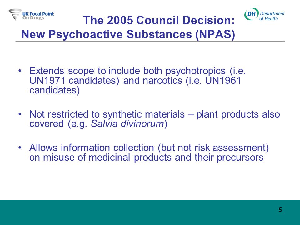 5 The 2005 Council Decision: New Psychoactive Substances (NPAS) Extends scope to include both psychotropics (i.e.