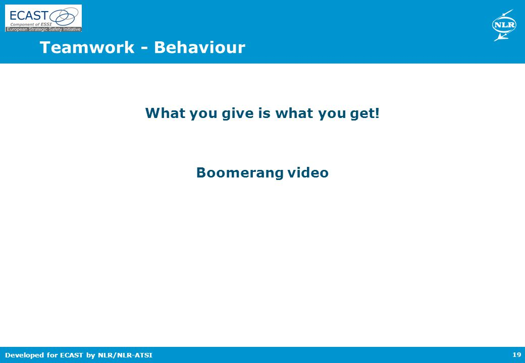 Developed for ECAST by NLR/NLR-ATSI Teamwork - Behaviour What you give is what you get.