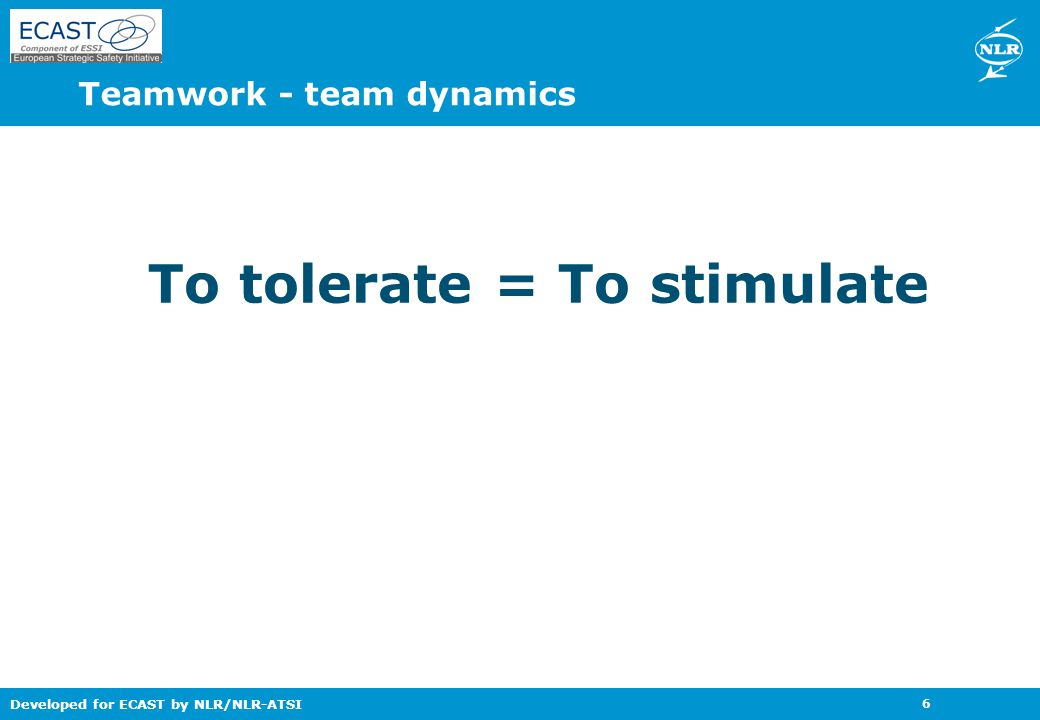 Developed for ECAST by NLR/NLR-ATSI 6 To tolerate = To stimulate Teamwork - team dynamics