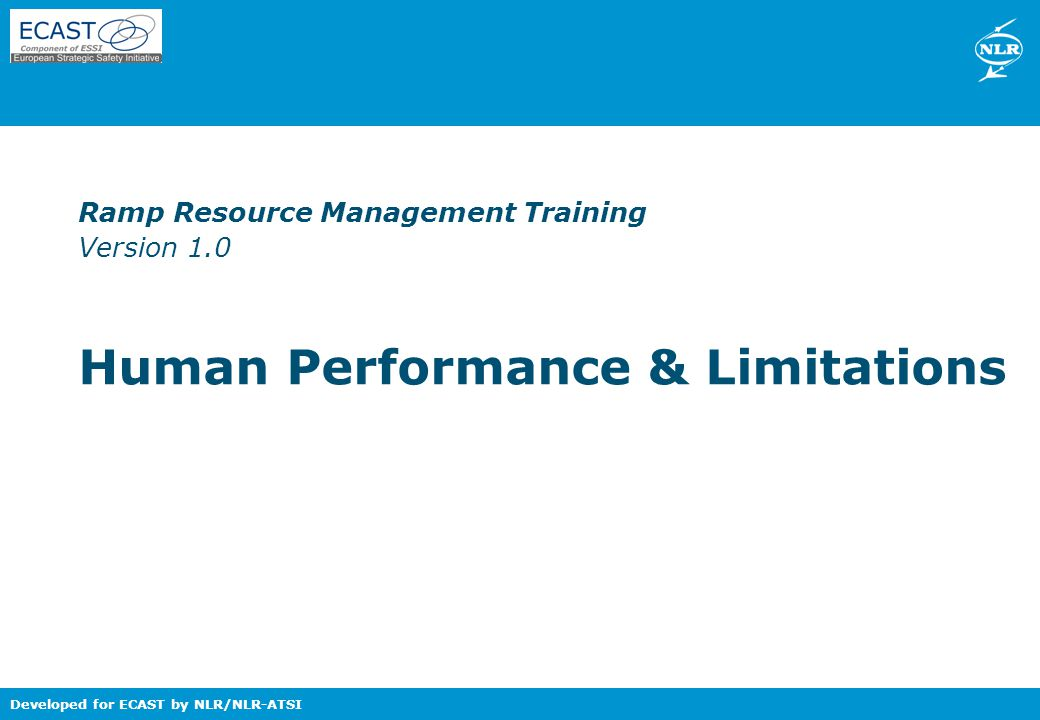 Nationaal Lucht- en Ruimtevaartlaboratorium – National Aerospace Laboratory NLR Developed for ECAST by NLR/NLR-ATSI Ramp Resource Management Training Version 1.0 Human Performance & Limitations