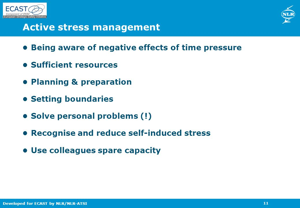 Developed for ECAST by NLR/NLR-ATSI 11 Active stress management Being aware of negative effects of time pressure Sufficient resources Planning & preparation Setting boundaries Solve personal problems (!) Recognise and reduce self-induced stress Use colleagues spare capacity