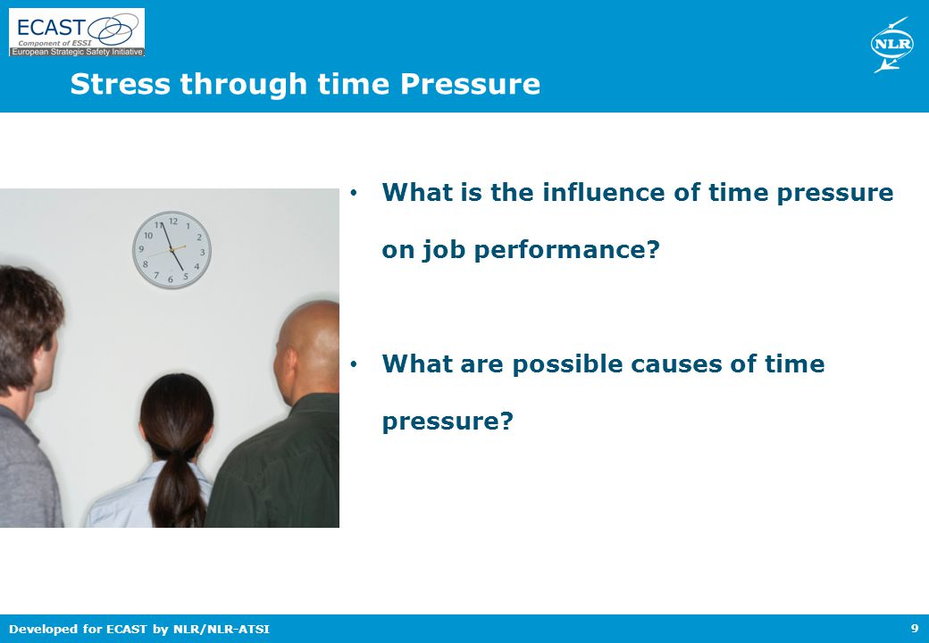 Developed for ECAST by NLR/NLR-ATSI Stress through time Pressure 9 What is the influence of time pressure on job performance.