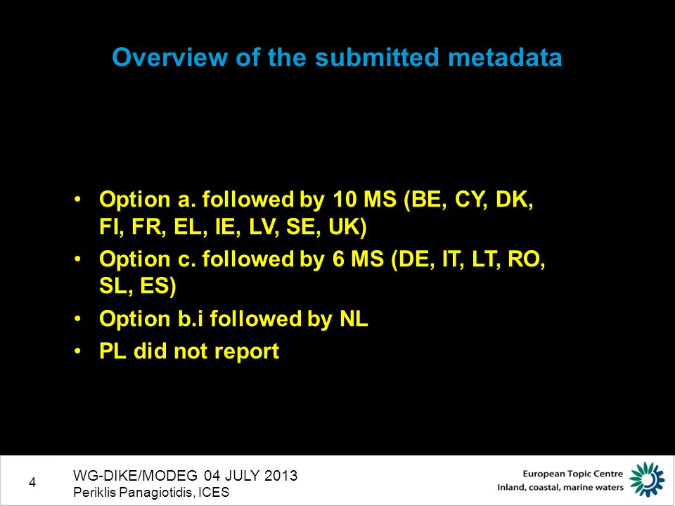 4 WG-DIKE/MODEG 04 JULY 2013 Periklis Panagiotidis, ICES Overview of the submitted metadata Option a. followed by 10 MS (BE, CY, DK, FI, FR, EL, IE, L