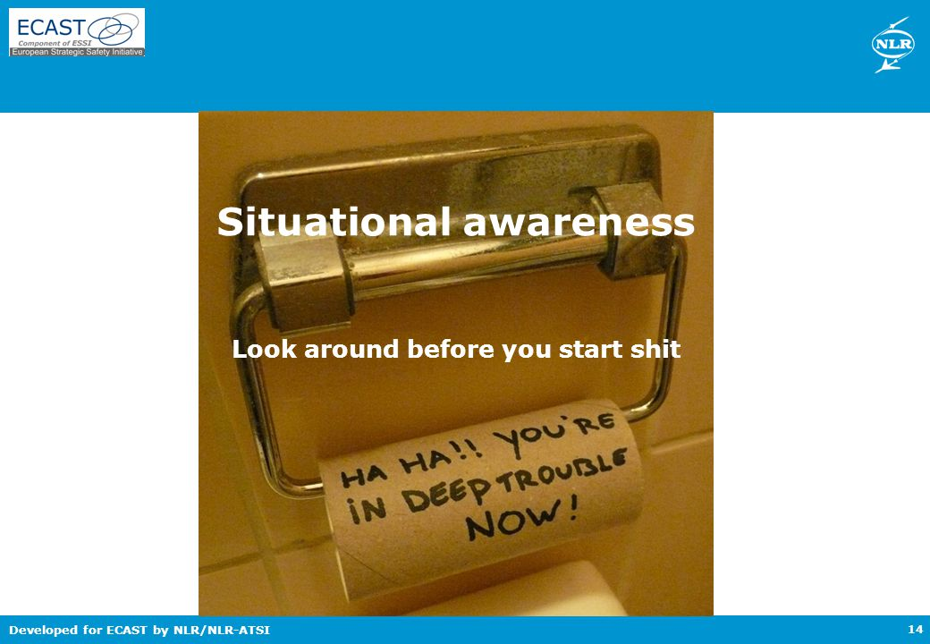 Developed for ECAST by NLR/NLR-ATSI Situational awareness 14 Look around before you start shit