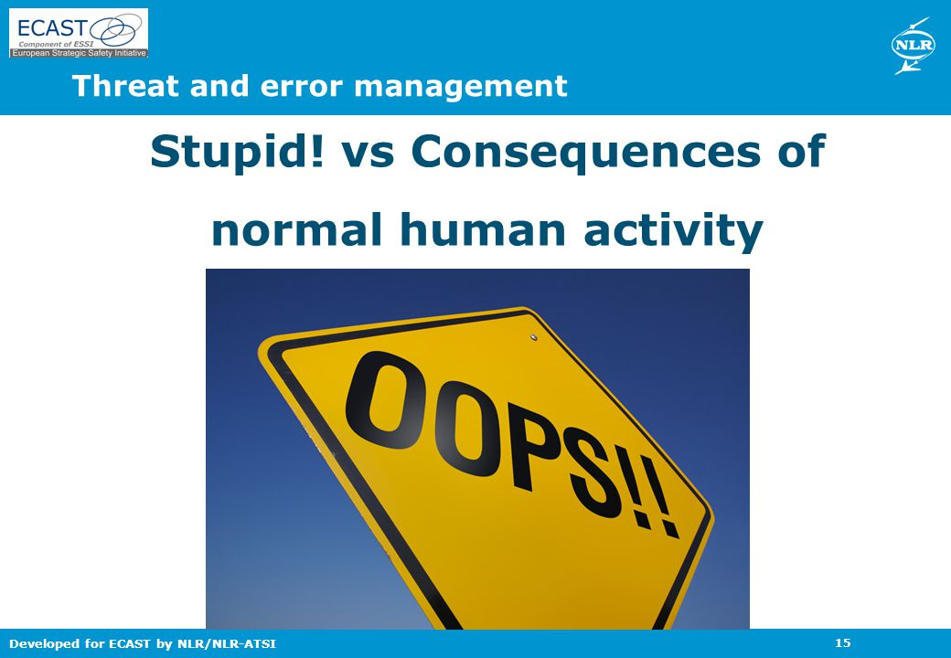Developed for ECAST by NLR/NLR-ATSI 15 Threat and error management Stupid! vs Consequences of normal human activity