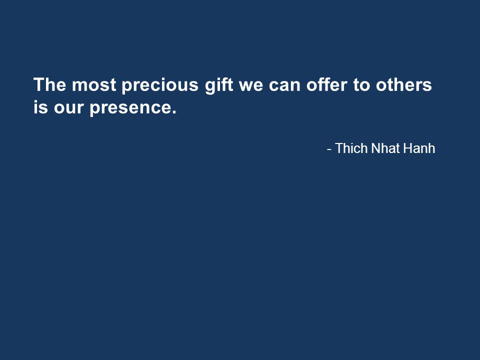 The most precious gift we can offer to others is our presence. - Thich Nhat Hanh
