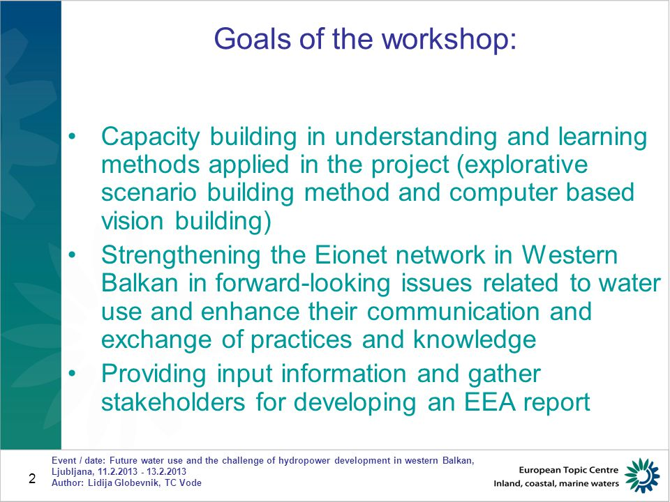 2 Event / date: Future water use and the challenge of hydropower development in western Balkan, Ljubljana, 11.2.2013 - 13.2.2013 Author: Lidija Globevnik, TC Vode Goals of the workshop: Capacity building in understanding and learning methods applied in the project (explorative scenario building method and computer based vision building) Strengthening the Eionet network in Western Balkan in forward-looking issues related to water use and enhance their communication and exchange of practices and knowledge Providing input information and gather stakeholders for developing an EEA report