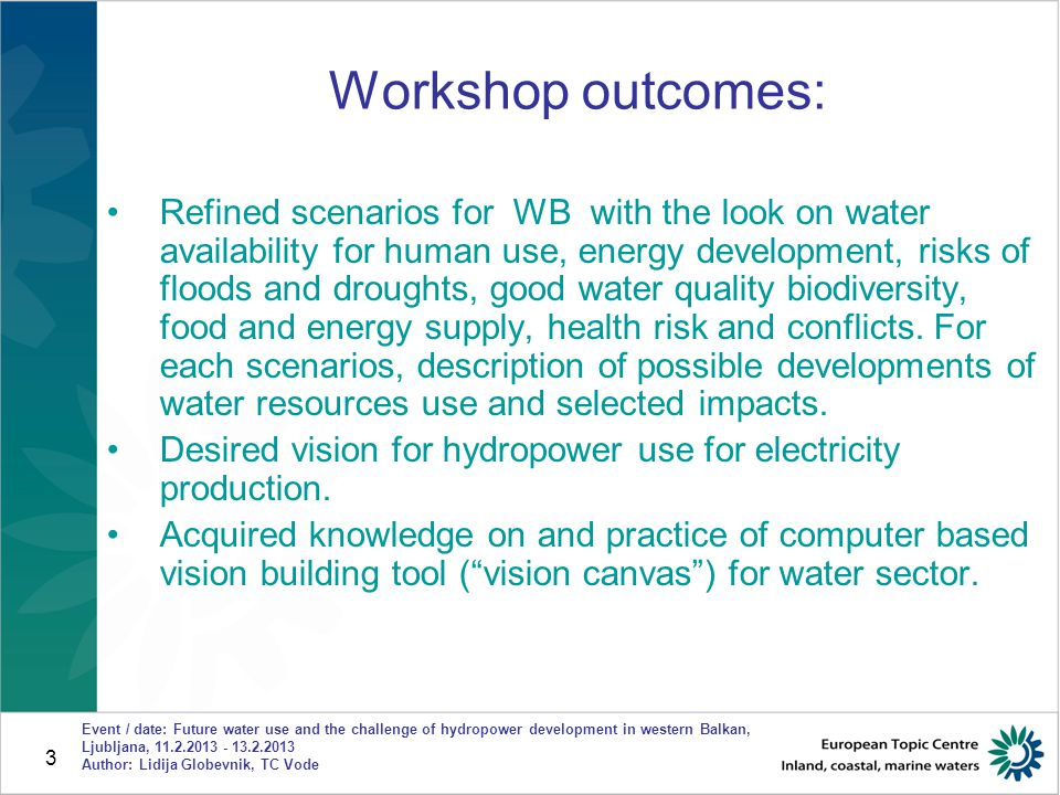 3 Event / date: Future water use and the challenge of hydropower development in western Balkan, Ljubljana, 11.2.2013 - 13.2.2013 Author: Lidija Globevnik, TC Vode Workshop outcomes: Refined scenarios for WB with the look on water availability for human use, energy development, risks of floods and droughts, good water quality biodiversity, food and energy supply, health risk and conflicts.