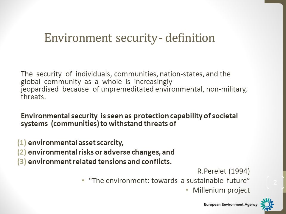 Environment security - definition The security of individuals, communities, nation-states, and the global community as a whole is increasingly jeopardised because of unpremeditated environmental, non-military, threats.