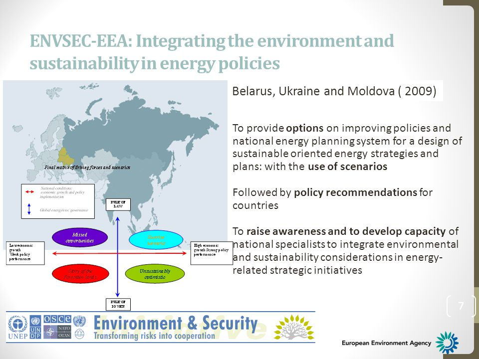 ENVSEC-EEA: Integrating the environment and sustainability in energy policies 7 Belarus, Ukraine and Moldova ( 2009) To provide options on improving policies and national energy planning system for a design of sustainable oriented energy strategies and plans: with the use of scenarios Followed by policy recommendations for countries To raise awareness and to develop capacity of national specialists to integrate environmental and sustainability considerations in energy- related strategic initiatives