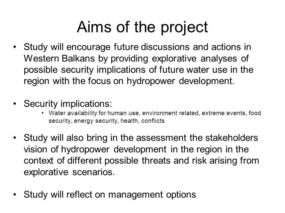 Aims of the project Study will encourage future discussions and actions in Western Balkans by providing explorative analyses of possible security implications of future water use in the region with the focus on hydropower development.