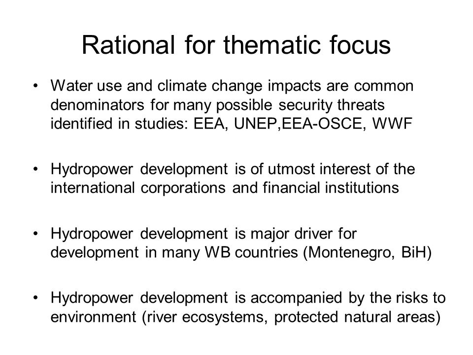 Rational for thematic focus Water use and climate change impacts are common denominators for many possible security threats identified in studies: EEA, UNEP,EEA-OSCE, WWF Hydropower development is of utmost interest of the international corporations and financial institutions Hydropower development is major driver for development in many WB countries (Montenegro, BiH) Hydropower development is accompanied by the risks to environment (river ecosystems, protected natural areas)