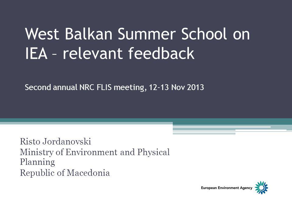 West Balkan Summer School on IEA – relevant feedback Second annual NRC FLIS meeting, 12-13 Nov 2013 Risto Jordanovski Ministry of Environment and Physical Planning Republic of Macedonia