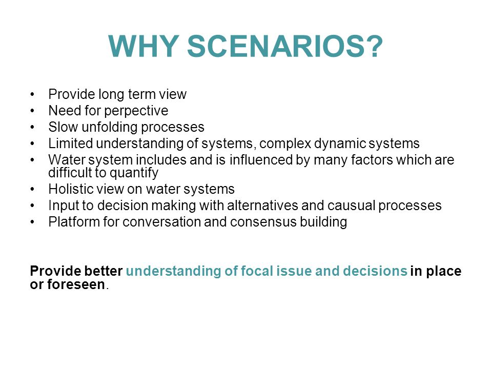 WHY SCENARIOS? Provide long term view Need for perpective Slow unfolding processes Limited understanding of systems, complex dynamic systems Water sys
