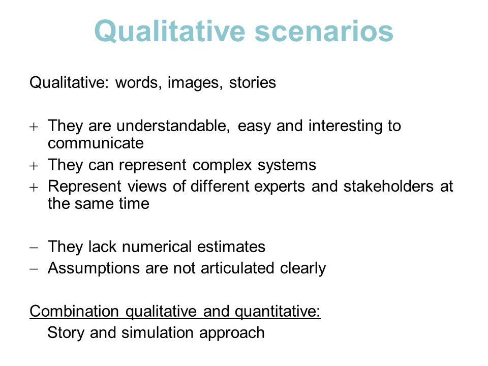 Qualitative scenarios Qualitative: words, images, stories  They are understandable, easy and interesting to communicate  They can represent complex systems  Represent views of different experts and stakeholders at the same time  They lack numerical estimates  Assumptions are not articulated clearly Combination qualitative and quantitative: Story and simulation approach