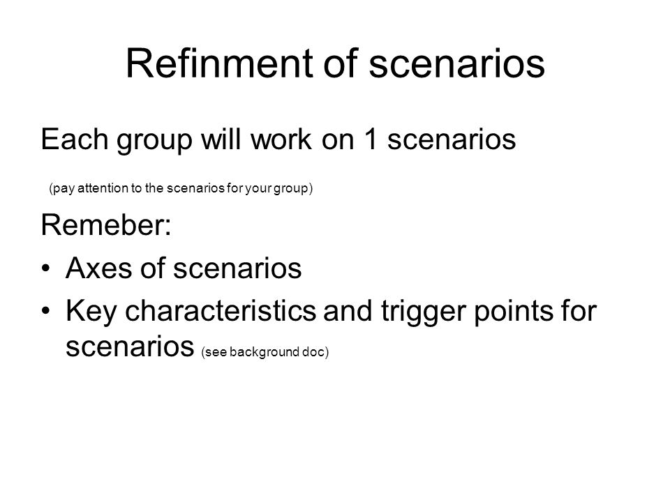 Refinment of scenarios Each group will work on 1 scenarios (pay attention to the scenarios for your group) Remeber: Axes of scenarios Key characteristics and trigger points for scenarios (see background doc)