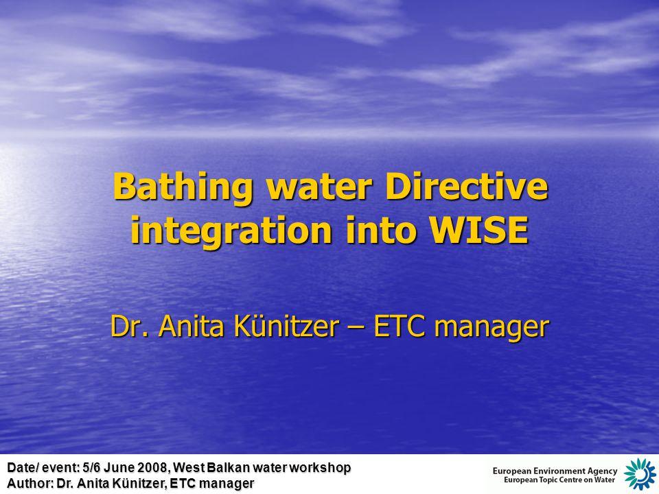 Date/ event: 5/6 June 2008, West Balkan water workshop Author: Dr. Anita Künitzer, ETC manager Bathing water Directive integration into WISE Dr. Anita