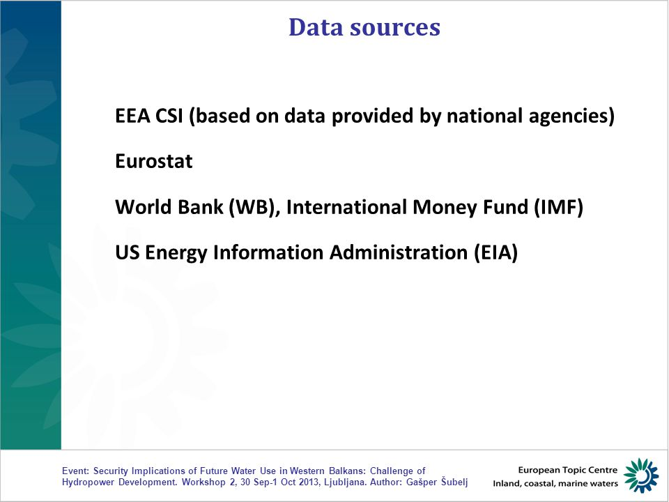 Data sources EEA CSI (based on data provided by national agencies) Eurostat World Bank (WB), International Money Fund (IMF) US Energy Information Administration (EIA) Event: Security Implications of Future Water Use in Western Balkans: Challenge of Hydropower Development.