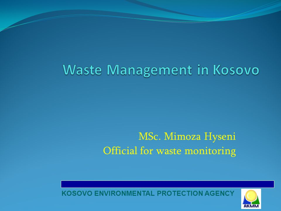 MSc. Mimoza Hyseni Official for waste monitoring KOSOVO ENVIRONMENTAL PROTECTION AGENCY
