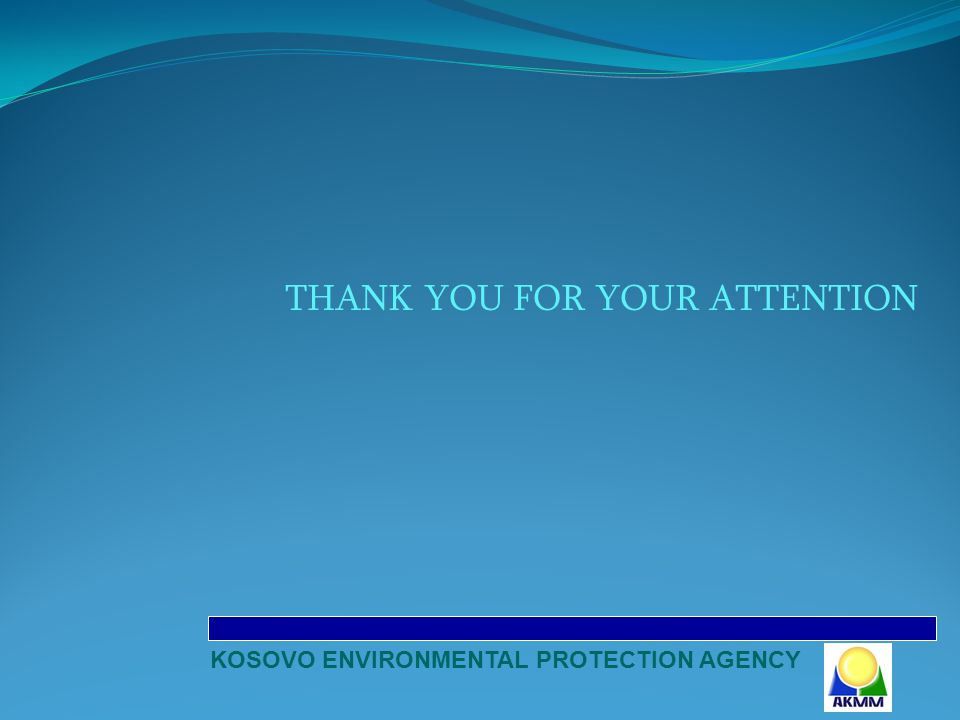 THANK YOU FOR YOUR ATTENTION KOSOVO ENVIRONMENTAL PROTECTION AGENCY