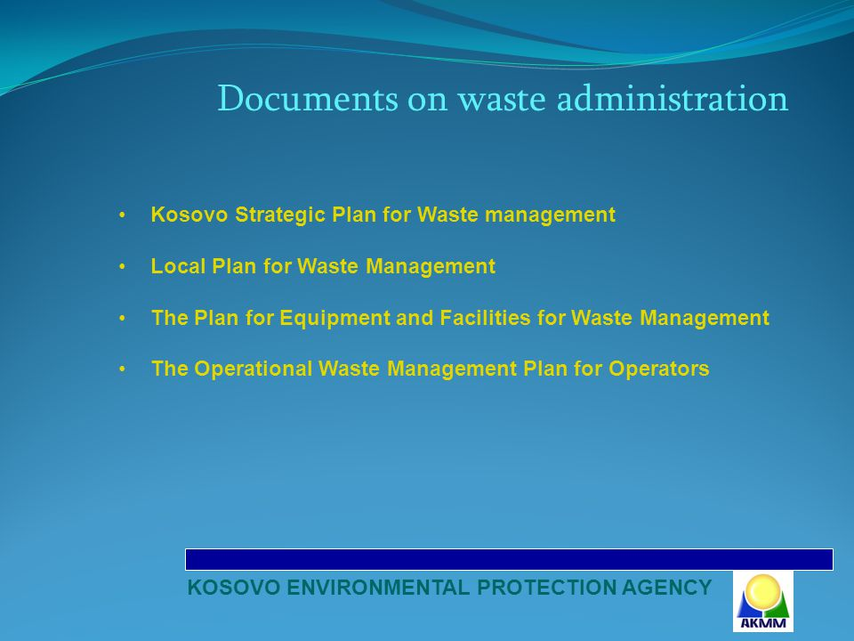 Documents on waste administration Kosovo Strategic Plan for Waste management Local Plan for Waste Management The Plan for Equipment and Facilities for Waste Management The Operational Waste Management Plan for Operators