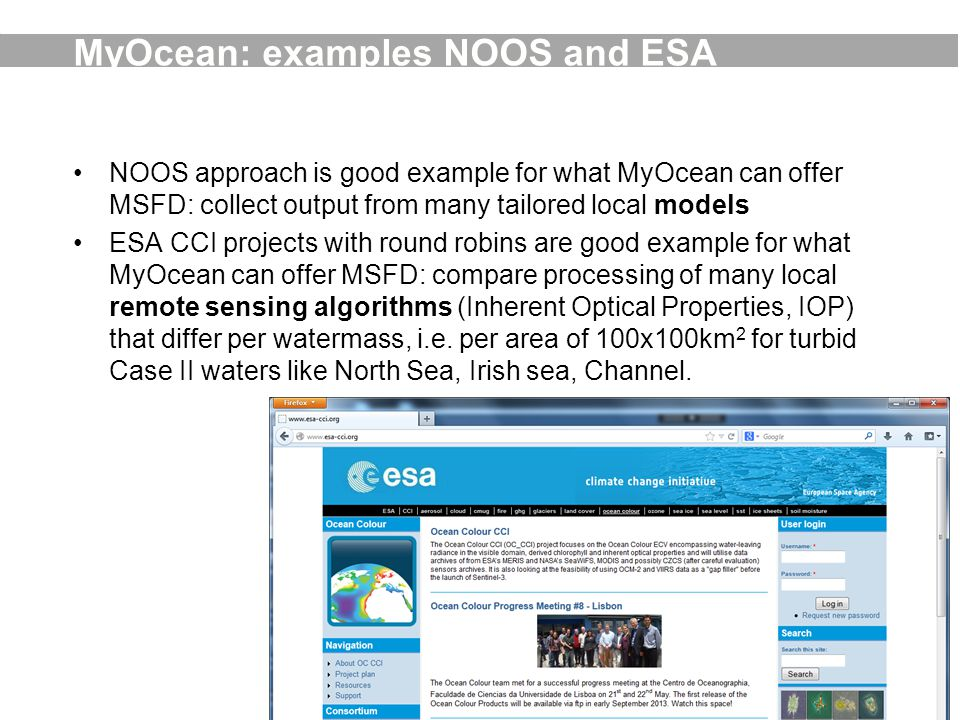 MyOcean: examples NOOS and ESA NOOS approach is good example for what MyOcean can offer MSFD: collect output from many tailored local models ESA CCI projects with round robins are good example for what MyOcean can offer MSFD: compare processing of many local remote sensing algorithms (Inherent Optical Properties, IOP) that differ per watermass, i.e.