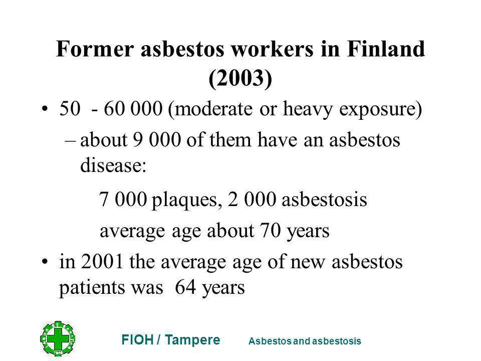 FIOH / Tampere Asbestos and asbestosis Former asbestos workers in Finland (2003) 50 - 60 000 (moderate or heavy exposure) –about 9 000 of them have an asbestos disease: 7 000 plaques, 2 000 asbestosis average age about 70 years in 2001 the average age of new asbestos patients was 64 years
