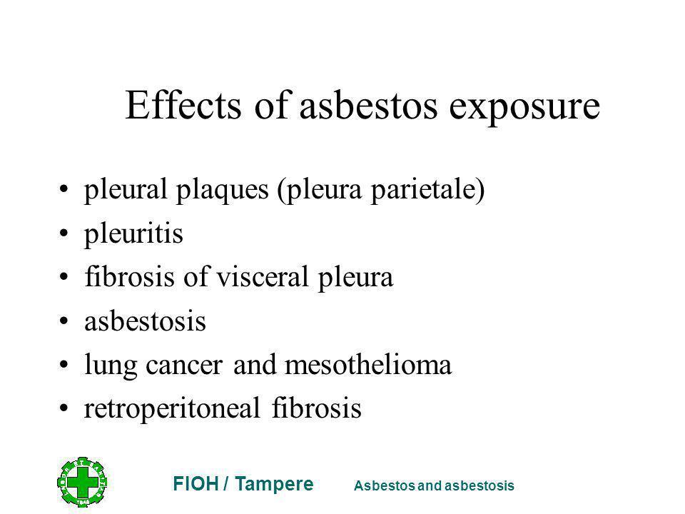 FIOH / Tampere Asbestos and asbestosis Effects of asbestos exposure pleural plaques (pleura parietale) pleuritis fibrosis of visceral pleura asbestosis lung cancer and mesothelioma retroperitoneal fibrosis