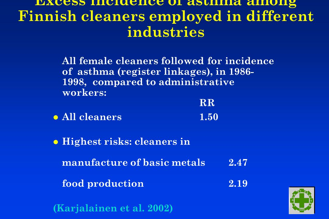 Excess incidence of asthma among Finnish cleaners employed in different industries All female cleaners followed for incidence of asthma (register linkages), in 1986- 1998, compared to administrative workers: RR l All cleaners 1.50 l Highest risks: cleaners in manufacture of basic metals 2.47 food production 2.19 (Karjalainen et al.