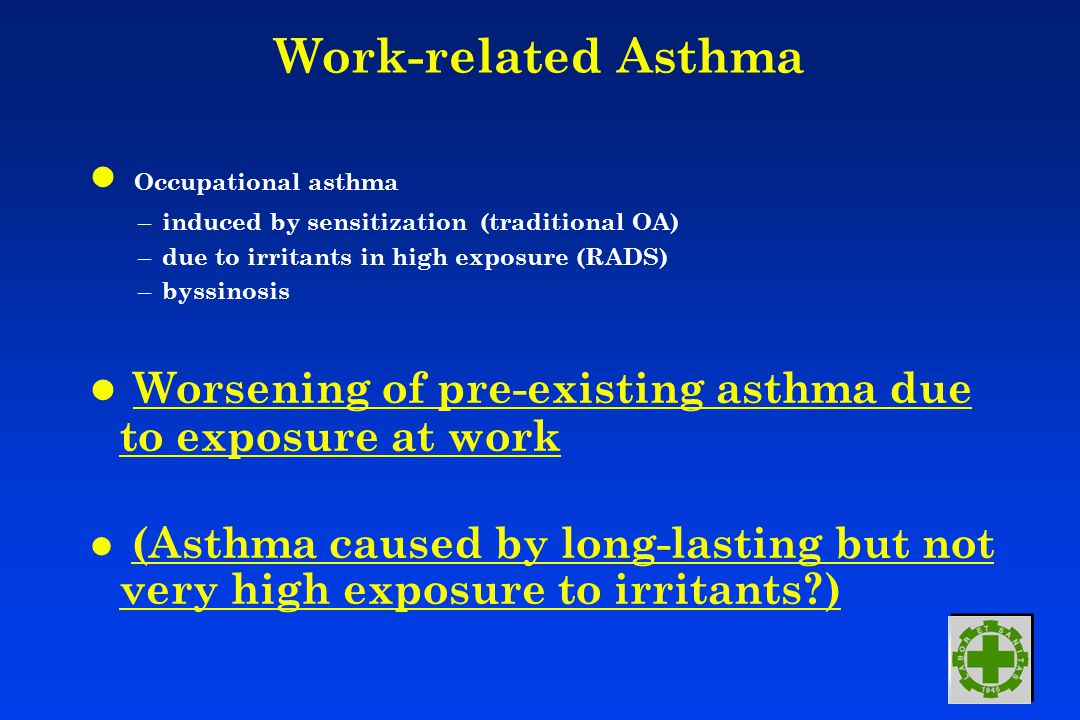 Work-related Asthma l Occupational asthma – induced by sensitization (traditional OA) – due to irritants in high exposure (RADS) – byssinosis l Worsening of pre-existing asthma due to exposure at work l (Asthma caused by long-lasting but not very high exposure to irritants?)