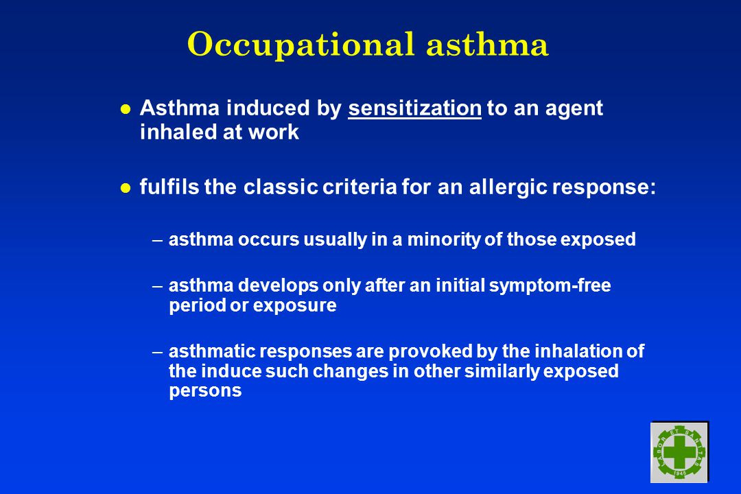 Occupational asthma l Asthma induced by sensitization to an agent inhaled at work l fulfils the classic criteria for an allergic response: –asthma occurs usually in a minority of those exposed –asthma develops only after an initial symptom-free period or exposure –asthmatic responses are provoked by the inhalation of the induce such changes in other similarly exposed persons