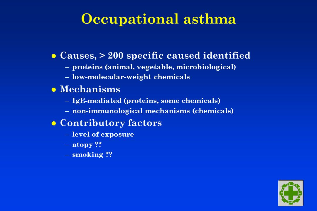 Occupational asthma l Causes, > 200 specific caused identified – proteins (animal, vegetable, microbiological) – low-molecular-weight chemicals l Mechanisms – IgE-mediated (proteins, some chemicals) – non-immunological mechanisms (chemicals) l Contributory factors – level of exposure – atopy ?.