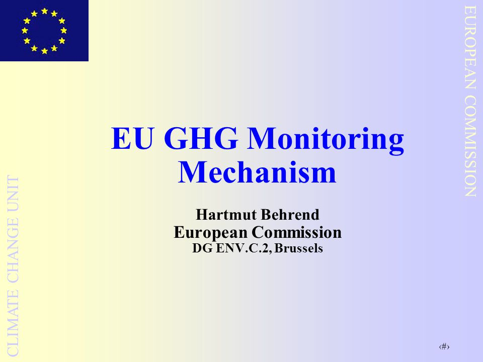1 EUROPEAN COMMISSION CLIMATE CHANGE UNIT EU GHG Monitoring Mechanism Hartmut Behrend European Commission DG ENV.C.2, Brussels