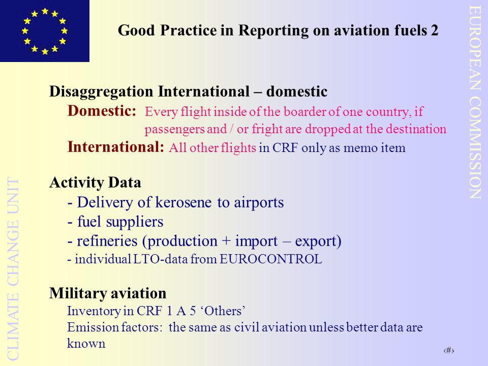18 EUROPEAN COMMISSION CLIMATE CHANGE UNIT Good Practice in Reporting on aviation fuels 2 Disaggregation International – domestic Domestic: Every flight inside of the boarder of one country, if passengers and / or fright are dropped at the destination International: All other flights in CRF only as memo item Activity Data - Delivery of kerosene to airports - fuel suppliers - refineries (production + import – export) - individual LTO-data from EUROCONTROL Military aviation Inventory in CRF 1 A 5 'Others' Emission factors: the same as civil aviation unless better data are known