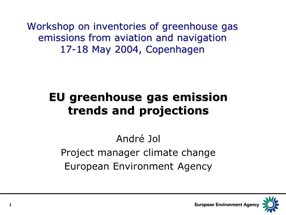 1 Workshop on inventories of greenhouse gas emissions from aviation and navigation May 2004, Copenhagen EU greenhouse gas emission trends and projections André Jol Project manager climate change European Environment Agency